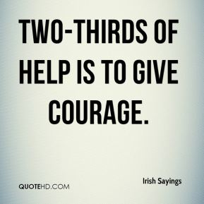 Irish Sayings - Two-thirds of help is to give courage.