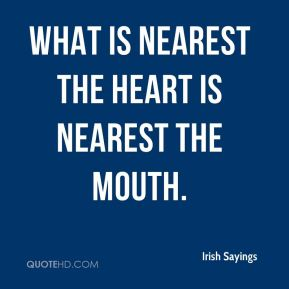 Irish Sayings - What is nearest the heart is nearest the mouth.