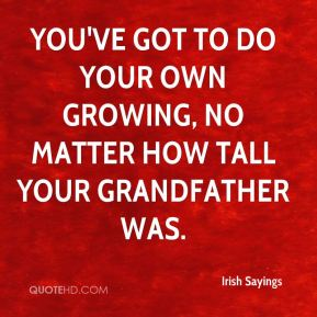 Irish Sayings - You've got to do your own growing, no matter how tall your grandfather was.