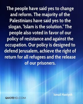 The people have said yes to change and reform. The majority of the Palestinians have said yes to the slogan, 'Islam is the solution.' The people also voted in favor of our policy of resistance and against the occupation. Our policy is designed to defend Jerusalem, achieve the right of return for all refugees and the release of our prisoners.