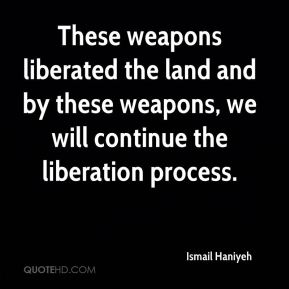 Ismail Haniyeh - These weapons liberated the land and by these weapons, we will continue the liberation process.