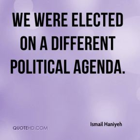 Ismail Haniyeh - We were elected on a different political agenda.