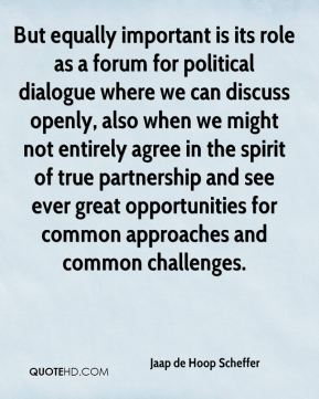 But equally important is its role as a forum for political dialogue where we can discuss openly, also when we might not entirely agree in the spirit of true partnership and see ever great opportunities for common approaches and common challenges.