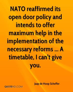 Jaap de Hoop Scheffer - NATO reaffirmed its open door policy and intends to offer maximum help in the implementation of the necessary reforms ... A timetable, I can't give you.
