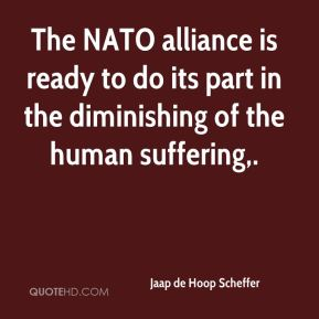 Jaap de Hoop Scheffer - The NATO alliance is ready to do its part in the diminishing of the human suffering.