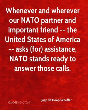 Jaap de Hoop Scheffer - Whenever and wherever our NATO partner and important friend -- the United States of America -- asks (for) assistance, NATO stands ready to answer those calls.