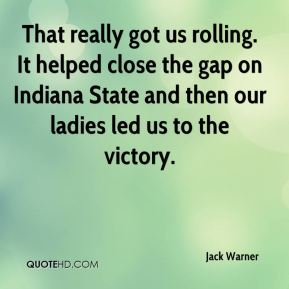 Jack Warner - That really got us rolling. It helped close the gap on Indiana State and then our ladies led us to the victory.