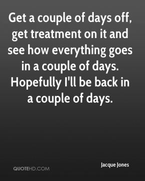 Jacque Jones - Get a couple of days off, get treatment on it and see how everything goes in a couple of days. Hopefully I'll be back in a couple of days.