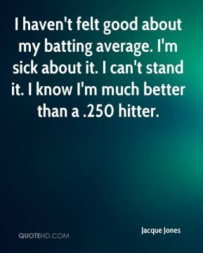 Jacque Jones - I haven't felt good about my batting average. I'm sick about it. I can't stand it. I know I'm much better than a .250 hitter.