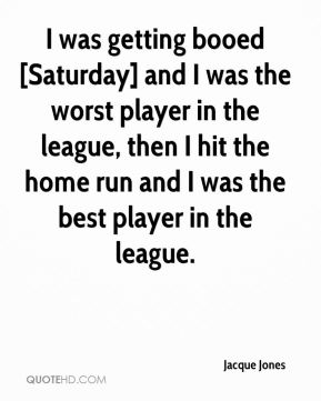 Jacque Jones - I was getting booed [Saturday] and I was the worst player in the league, then I hit the home run and I was the best player in the league.