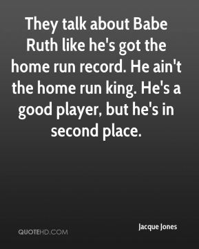 Jacque Jones - They talk about Babe Ruth like he's got the home run record. He ain't the home run king. He's a good player, but he's in second place.