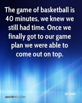 Jai Lewis - The game of basketball is 40 minutes, we knew we still had time. Once we finally got to our game plan we were able to come out on top.