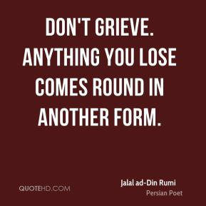 Jalal ad-Din Rumi - Don't grieve. Anything you lose comes round in another form.