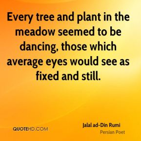 Jalal ad-Din Rumi - Every tree and plant in the meadow seemed to be dancing, those which average eyes would see as fixed and still.