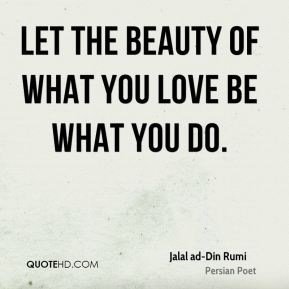 Let the beauty of what you love be what you do.
