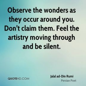 Jalal ad-Din Rumi - Observe the wonders as they occur around you. Don't claim them. Feel the artistry moving through and be silent.
