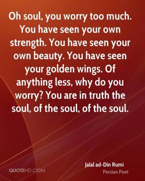 Oh soul, you worry too much. You have seen your own strength. You have seen your own beauty. You have seen your golden wings. Of anything less, why do you worry? You are in truth the soul, of the soul, of the soul.