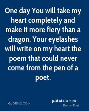 Jalal ad-Din Rumi - One day You will take my heart completely and make it more fiery than a dragon. Your eyelashes will write on my heart the poem that could never come from the pen of a poet.