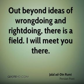 Out beyond ideas of wrongdoing and rightdoing, there is a field. I will meet you there.