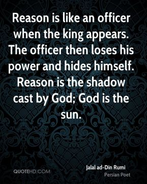 Reason is like an officer when the king appears. The officer then loses his power and hides himself. Reason is the shadow cast by God; God is the sun.