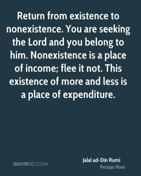Return from existence to nonexistence. You are seeking the Lord and you belong to him. Nonexistence is a place of income; flee it not. This existence of more and less is a place of expenditure.