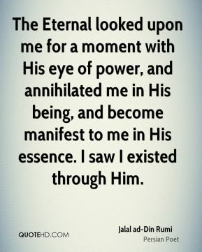 The Eternal looked upon me for a moment with His eye of power, and annihilated me in His being, and become manifest to me in His essence. I saw I existed through Him.