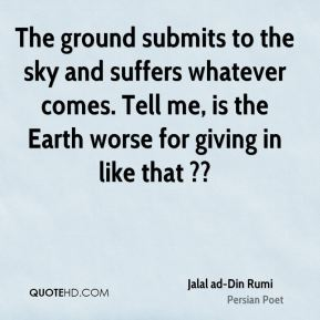 The ground submits to the sky and suffers whatever comes. Tell me, is the Earth worse for giving in like that ??