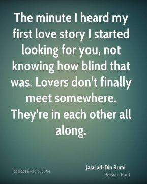The minute I heard my first love story I started looking for you, not knowing how blind that was. Lovers don't finally meet somewhere. They're in each other all along.