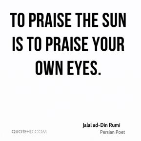 To praise the sun is to praise your own eyes.