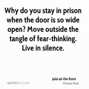 Why do you stay in prison when the door is so wide open? Move outside the tangle of fear-thinking. Live in silence.