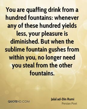 Jalal ad-Din Rumi - You are quaffing drink from a hundred fountains: whenever any of these hundred yields less, your pleasure is diminished. But when the sublime fountain gushes from within you, no longer need you steal from the other fountains.