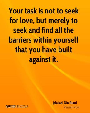 Your task is not to seek for love, but merely to seek and find all the barriers within yourself that you have built against it.