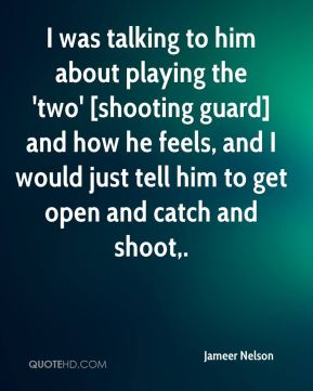 Jameer Nelson - I was talking to him about playing the 'two' [shooting guard] and how he feels, and I would just tell him to get open and catch and shoot.