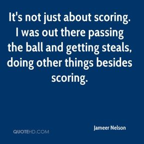 Jameer Nelson - It's not just about scoring. I was out there passing the ball and getting steals, doing other things besides scoring.