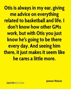 Jameer Nelson - Otis is always in my ear, giving me advice on everything related to basketball and life. I don't know how other GMs work, but with Otis you just know he's going to be there every day. And seeing him there, it just makes it seem like he cares a little more.