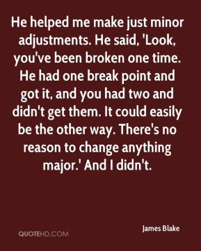 James Blake - He helped me make just minor adjustments. He said, 'Look, you've been broken one time. He had one break point and got it, and you had two and didn't get them. It could easily be the other way. There's no reason to change anything major.' And I didn't.