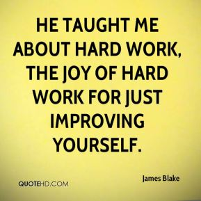 He taught me about hard work, the joy of hard work for just improving yourself.