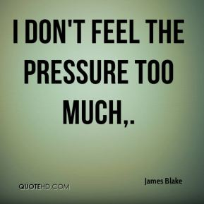 I don't feel the pressure too much.