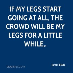 James Blake - If my legs start going at all, the crowd will be my legs for a little while.
