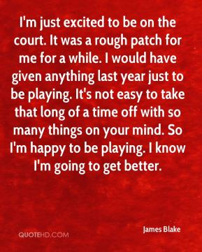 James Blake - I'm just excited to be on the court. It was a rough patch for me for a while. I would have given anything last year just to be playing. It's not easy to take that long of a time off with so many things on your mind. So I'm happy to be playing. I know I'm going to get better.