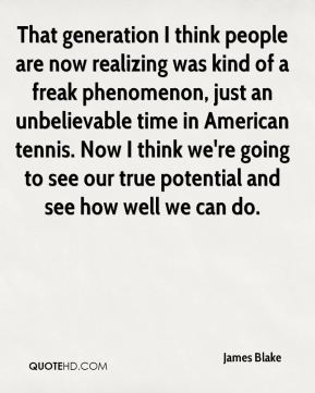 James Blake - That generation I think people are now realizing was kind of a freak phenomenon, just an unbelievable time in American tennis. Now I think we're going to see our true potential and see how well we can do.