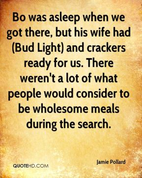 Bo was asleep when we got there, but his wife had (Bud Light) and crackers ready for us. There weren't a lot of what people would consider to be wholesome meals during the search.