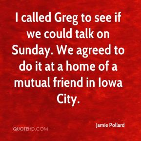 I called Greg to see if we could talk on Sunday. We agreed to do it at a home of a mutual friend in Iowa City.