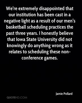 Jamie Pollard - We're extremely disappointed that our institution has been cast in a negative light as a result of our men's basketball scheduling practices the past three years. I honestly believe that Iowa State University did not knowingly do anything wrong as it relates to scheduling these non-conference games.