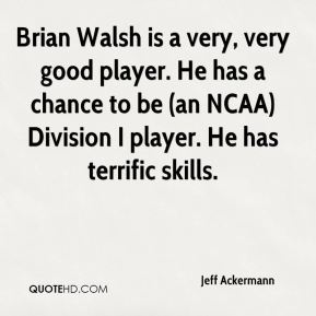 Jeff Ackermann  - Brian Walsh is a very, very good player. He has a chance to be (an NCAA) Division I player. He has terrific skills.