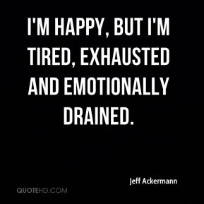 Jeff Ackermann  - I'm happy, but I'm tired, exhausted and emotionally drained.