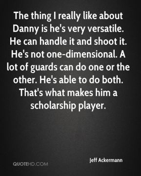 The thing I really like about Danny is he's very versatile. He can handle it and shoot it. He's not one-dimensional. A lot of guards can do one or the other. He's able to do both. That's what makes him a scholarship player.