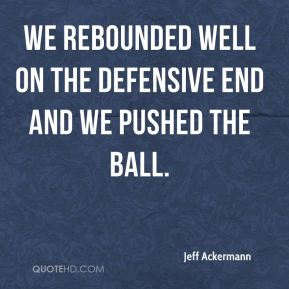 We rebounded well on the defensive end and we pushed the ball.