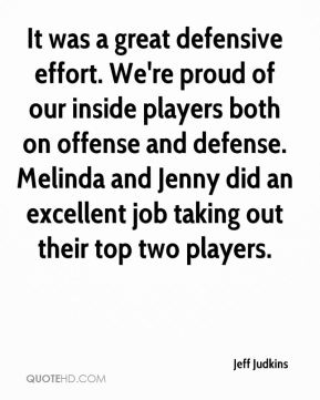 Jeff Judkins  - It was a great defensive effort. We're proud of our inside players both on offense and defense. Melinda and Jenny did an excellent job taking out their top two players.