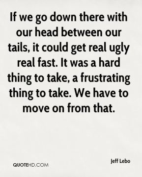 Jeff Lebo  - If we go down there with our head between our tails, it could get real ugly real fast. It was a hard thing to take, a frustrating thing to take. We have to move on from that.